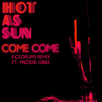 Hot As Sun feat. Freddie Gibbs – Come Come (Kickdrums Remix)